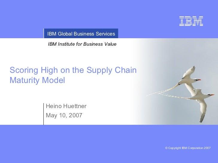 Scoring High on the Supply Chain Maturity Model Heino Huettner May 10, 2007