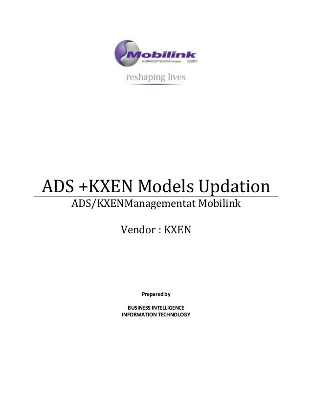 ADS +KXEN Models Updation ADS/KXENManagementat Mobilink Vendor : KXEN Prepared by BUSINESS INTELLIGENCE INFORMATION TECHNO...