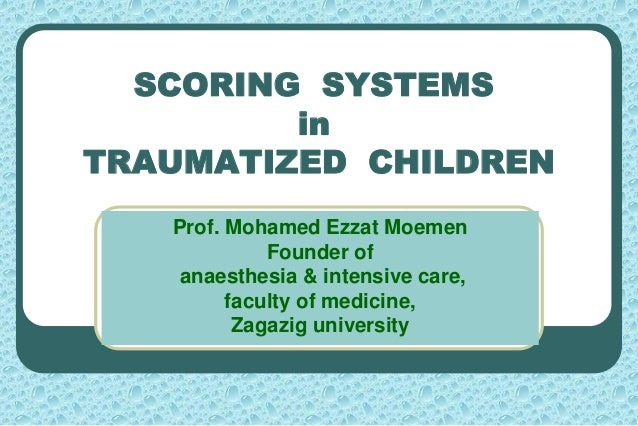 SCORING SYSTEMS in TRAUMATIZED CHILDREN Prof. Mohamed Ezzat Moemen Founder of anaesthesia & intensive care, faculty of med...