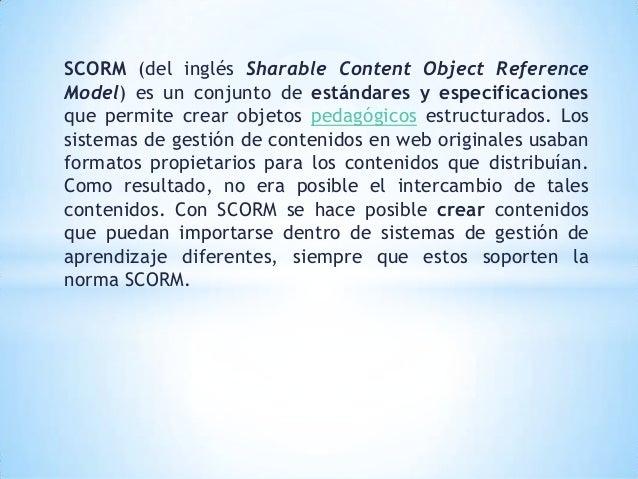 SCORM (del inglés Sharable Content Object ReferenceModel) es un conjunto de estándares y especificacionesque permite crear...