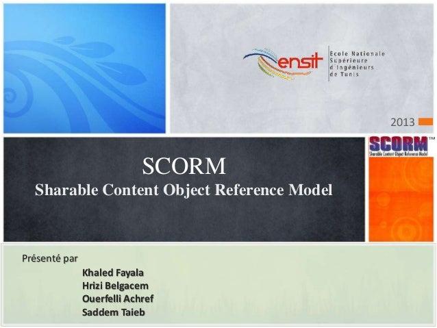 SCORM Sharable Content Object Reference Model Présenté par Khaled Fayala Hrizi Belgacem Ouerfelli Achref Saddem Taieb 2013