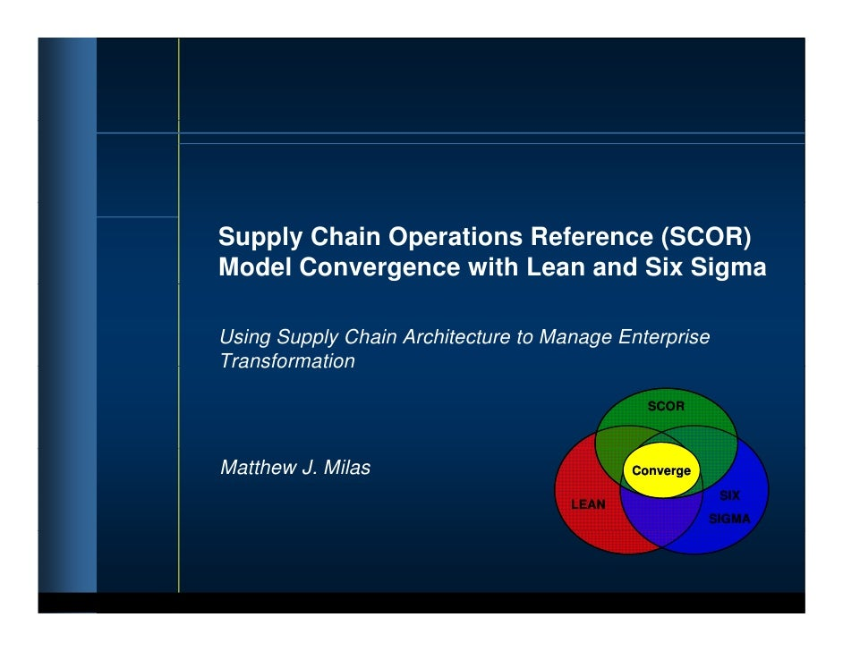 Supply Chain Operations Reference (SCOR) Model Convergence with Lean and Six Sigma  Using Supply Chain Architecture to Man...