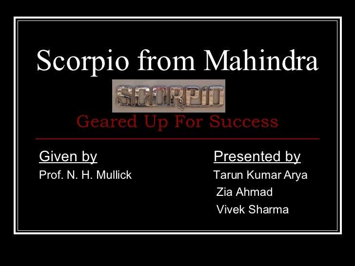 Scorpio from Mahindra Given by     Presented by Prof. N. H. Mullick      Tarun Kumar Arya  Zia Ahmad Vivek Sharma Geared U...