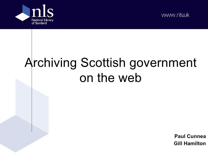 Archiving Scottish government on the web Jan Usher Paul Cunnea National Library of Scotland Government Information in the ...