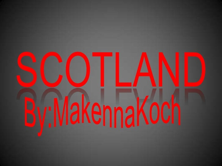 SCOTLAND<br />By:MakennaKoch<br />