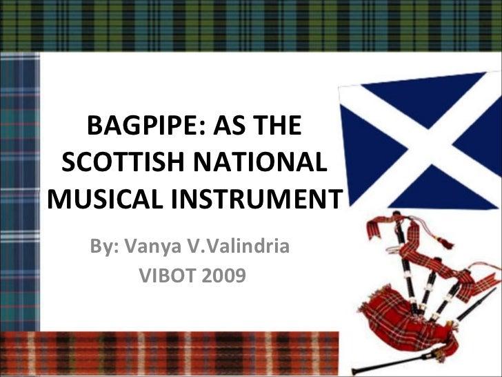 BAGPIPE: AS THE SCOTTISH NATIONALMUSICAL INSTRUMENT  By: Vanya V.Valindria       VIBOT 2009