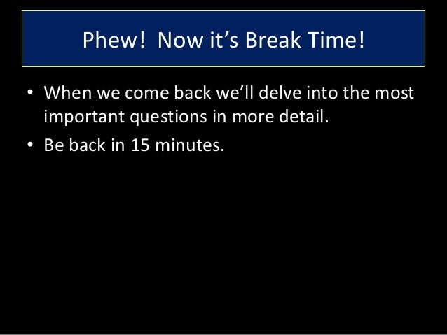 Phew! Now it's Break Time! • When we come back we'll delve into the most important questions in more detail. • Be back in ...
