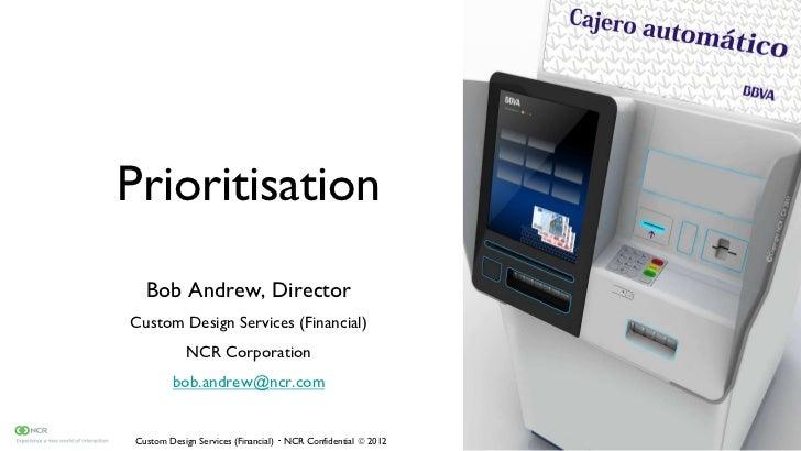 Prioritisation  Bob Andrew, DirectorCustom Design Services (Financial)            NCR Corporation        bob.andrew@ncr.co...