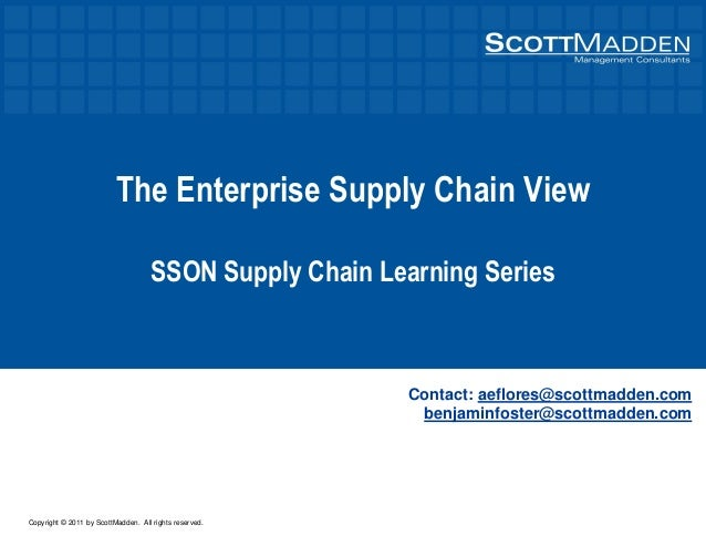 Copyright © 2011 by ScottMadden. All rights reserved. The Enterprise Supply Chain View SSON Supply Chain Learning Series C...