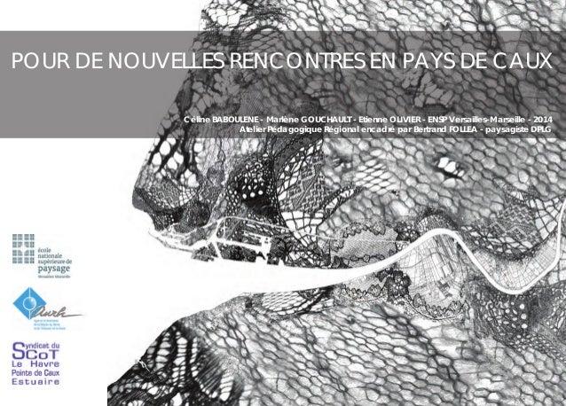 POUR DE NOUVELLES RENCONTRES EN PAYS DE CAUX Céline BABOULENE - Marlène GOUCHAULT - Etienne OLIVIER - ENSP Versailles-Mars...