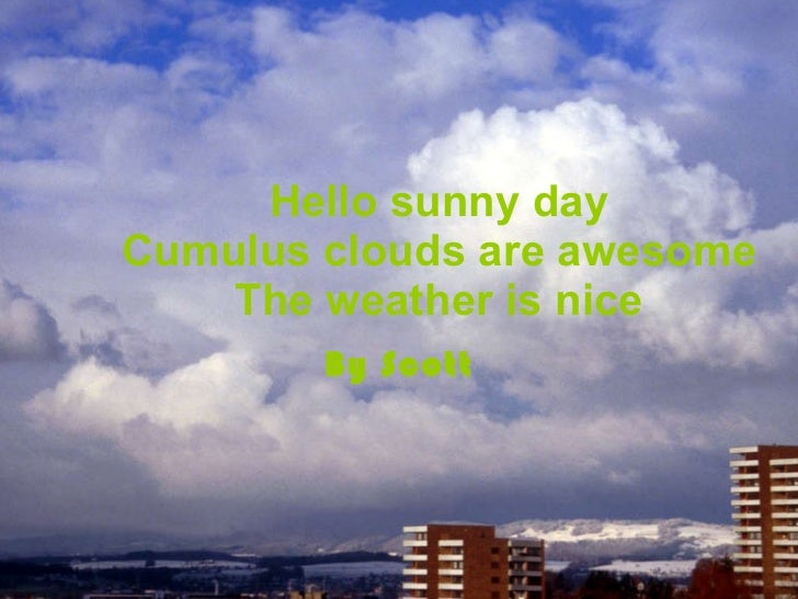 Hello sunny day Cumulus clouds are awesome The weather is nice By Scott