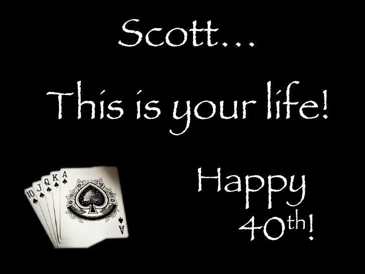 <ul><ul><li>Scott… </li></ul></ul><ul><ul><li>This is your life! </li></ul></ul><ul><ul><li>Happy  </li></ul></ul><ul><ul>...