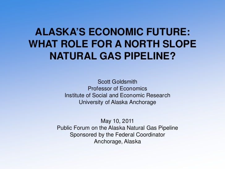 ALASKA'S ECONOMIC FUTURE:WHAT ROLE FOR A NORTH SLOPE   NATURAL GAS PIPELINE?                      Scott Goldsmith         ...
