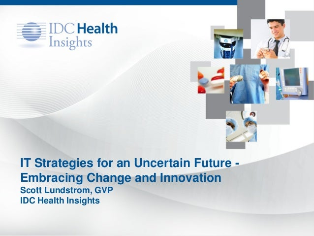 IT Strategies for an Uncertain Future - Embracing Change and Innovation Scott Lundstrom, GVP IDC Health Insights