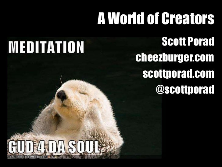 A World of Creators           Scott Porad      cheezburger.com       scottporad.com          @scottporad