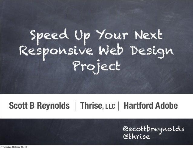 Scott B Reynolds | Thrise, LLC | Hartford Adobe @scottbreynolds @thrise Speed Up Your Next Responsive Web Design Project T...