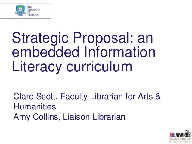 Strategic Proposal: an embedded Information Literacy curriculum Clare Scott, Faculty Librarian for Arts & Humanities Amy C...