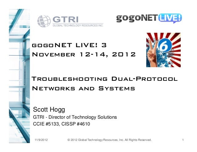 gogoNET LIVE! 3November 12-14, 2012Troubleshooting Dual-ProtocolNetworks and SystemsScott HoggGTRI - Director of Technolog...