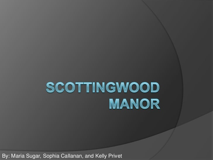 SCOTTINGWOOD MANOR<br />By: Maria Sugar, Sophia Callanan, and Kelly Privet<br />