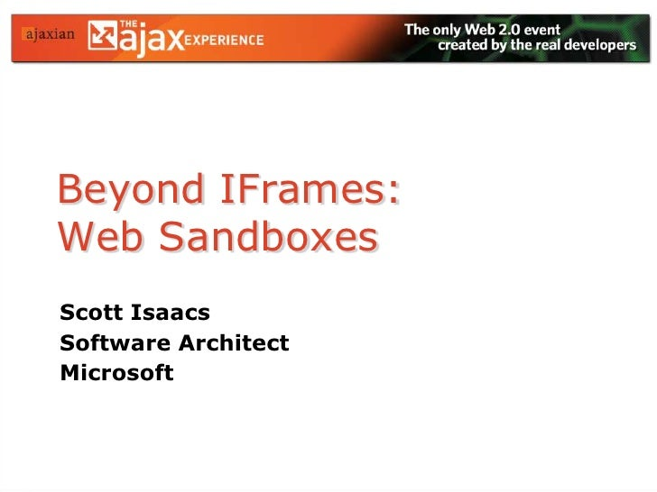 Beyond IFrames:Web Sandboxes<br />Scott Isaacs<br />Software Architect<br />Microsoft<br />