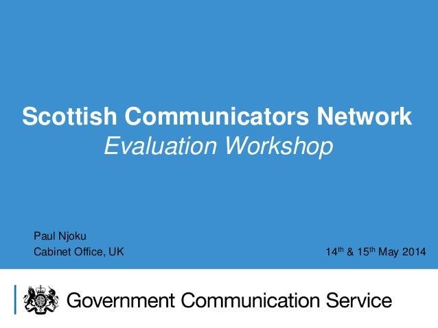 Scottish Communicators Network Evaluation Workshop Paul Njoku Cabinet Office, UK 14th & 15th May 2014