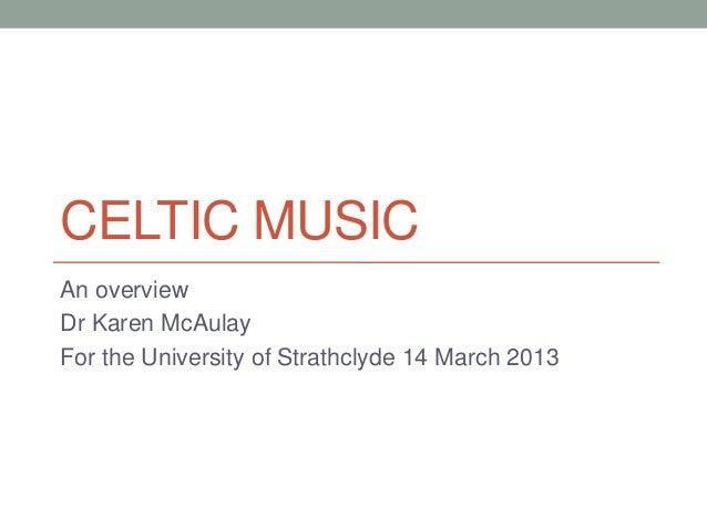 CELTIC MUSICAn overviewDr Karen McAulayFor the University of Strathclyde 14 March 2013