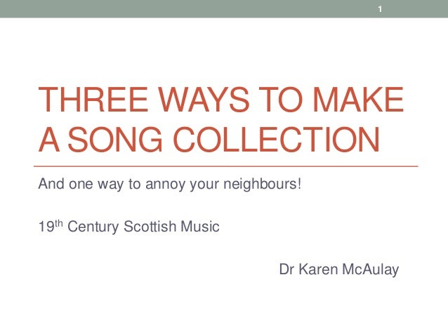 1THREE WAYS TO MAKEA SONG COLLECTIONAnd one way to annoy your neighbours!19th Century Scottish Music                      ...