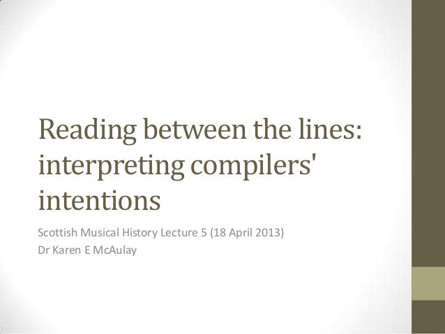 Reading between the lines:interpreting compilersintentionsScottish Musical History Lecture 5 (18 April 2013)Dr Karen E McA...