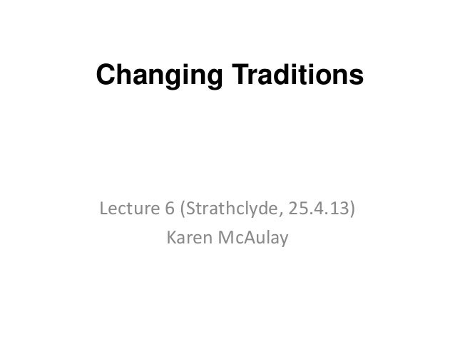 Changing TraditionsLecture 6 (Strathclyde, 25.4.13)Karen McAulay