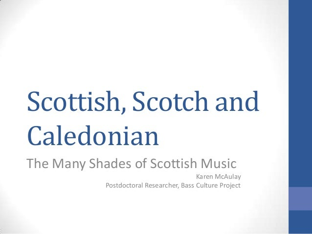Scottish, Scotch and Caledonian The Many Shades of Scottish Music Karen McAulay Postdoctoral Researcher, Bass Culture Proj...