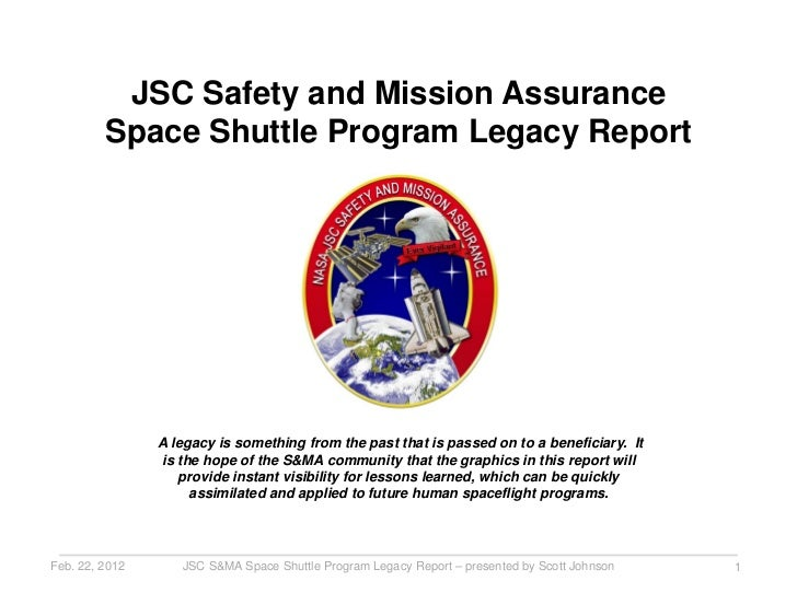 JSC Safety and Mission Assurance         Space Shuttle Program Legacy Report                A legacy is something from the...