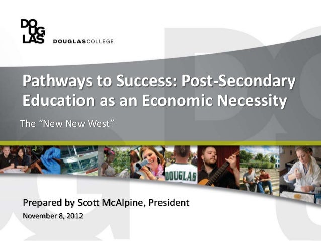 """Pathways to Success: Post-SecondaryEducation as an Economic NecessityThe """"New New West""""Prepared by Scott McAlpine, Preside..."""