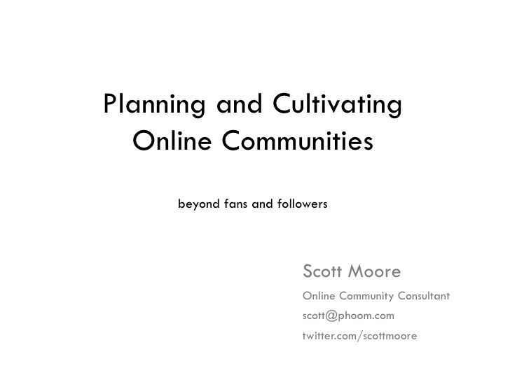 Planning and Cultivating Online Communities beyond fans and followers Scott Moore Online Community Consultant [email_addre...