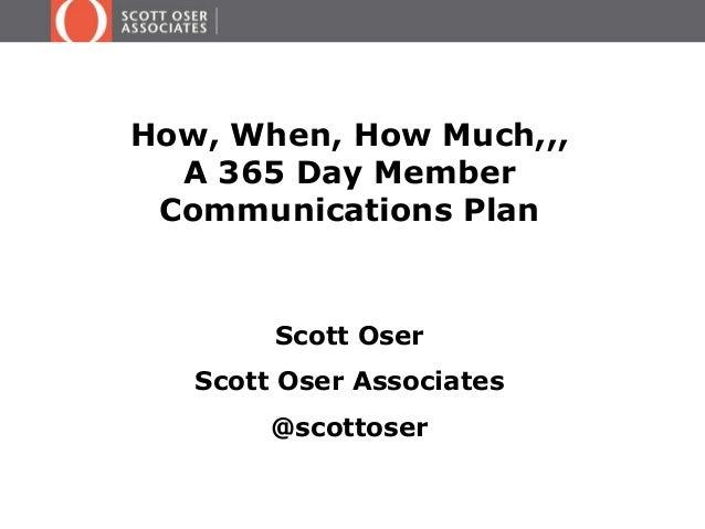 How, When, How Much,,, A 365 Day Member Communications Plan  Scott Oser Scott Oser Associates  @scottoser