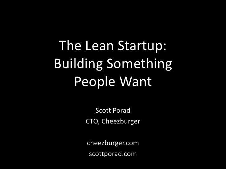 The Lean Startup:Building Something   People Want      Scott Porad    CTO, Cheezburger     cheezburger.com      scottporad...