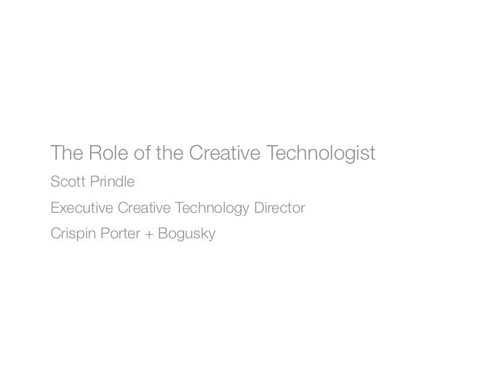 The Role of the Creative TechnologistScott PrindleExecutive Creative Technology DirectorCrispin Porter + Bogusky