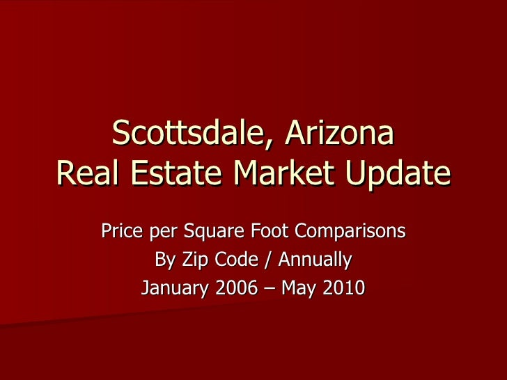 Scottsdale, Arizona Real Estate Market Update Price per Square Foot Comparisons By Zip Code / Annually January 2007 – May ...