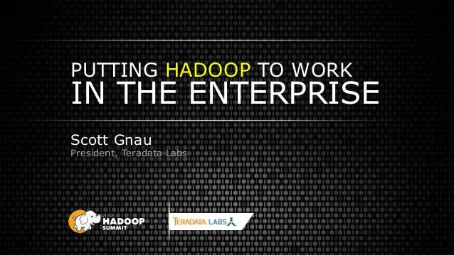 PUTTING HADOOP TO WORK IN THE ENTERPRISE Scott Gnau President, Teradata Labs