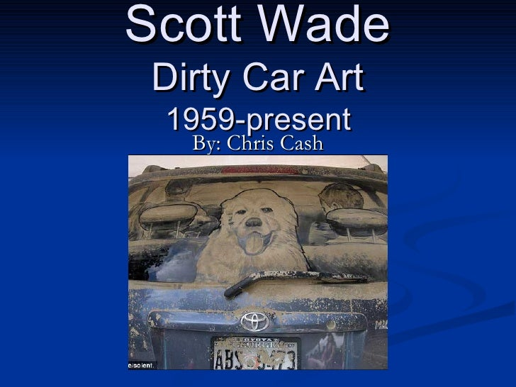 Scott Wade Dirty Car Art 1959-present By: Chris Cash