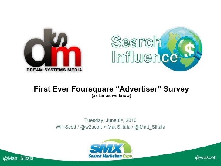 "First Ever  Foursquare ""Advertiser"" Survey (as far as we know) Tuesday, June 8 th , 2010 Will Scott / @w2scott + Mat Silta..."