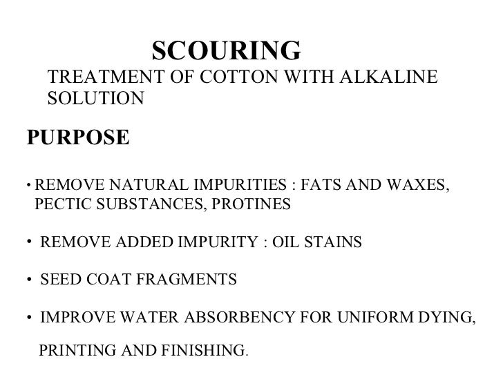 SCOURING TREATMENT OF COTTON WITH ALKALINE SOLUTION <ul><li>PURPOSE </li></ul><ul><li>REMOVE NATURAL IMPURITIES : FATS AND...