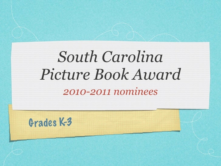 South Carolina   Picture Book Award         2010-2011 nomineesG rade s K-3