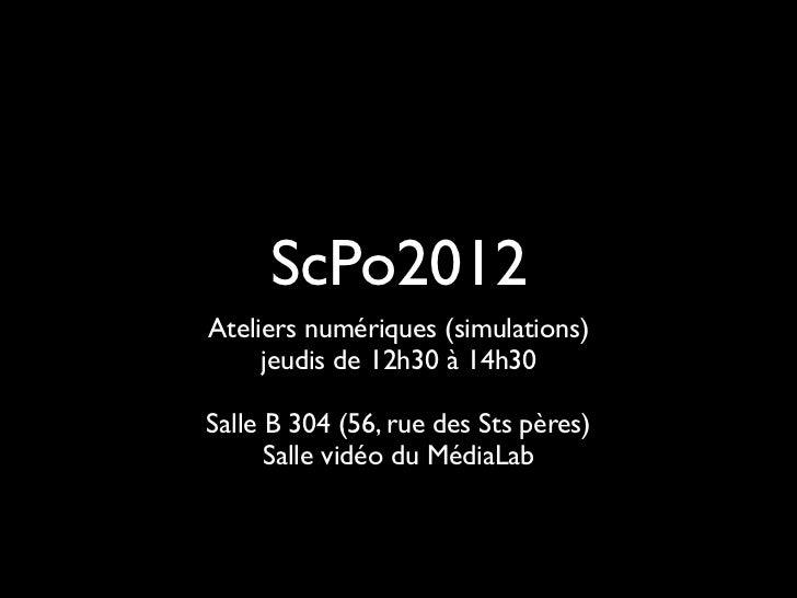 ScPo2012Ateliers numériques (simulations)     jeudis de 12h30 à 14h30Salle B 304 (56, rue des Sts pères)      Salle vidéo ...