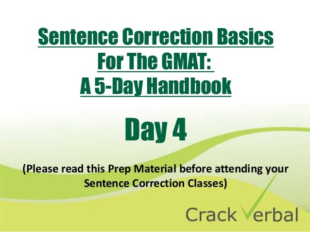 Sentence Correction Basics         For The GMAT:       A 5-Day Handbook                    Day 4(Please read this Prep Mat...