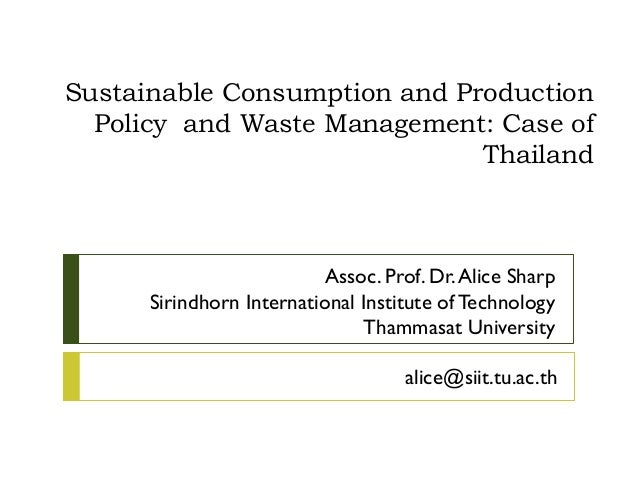 Sustainable Consumption and ProductionPolicy and Waste Management: Case ofThailandAssoc. Prof. Dr.Alice SharpSirindhorn In...