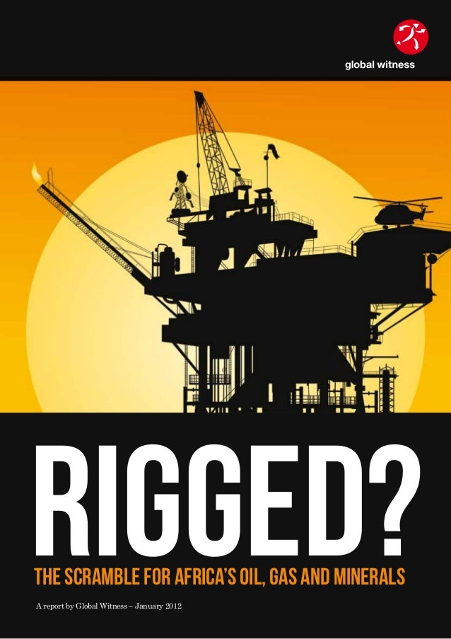 The scramble for Africa's Oil, Gas and Minerals Rigged?A report by Global Witness – January 2012