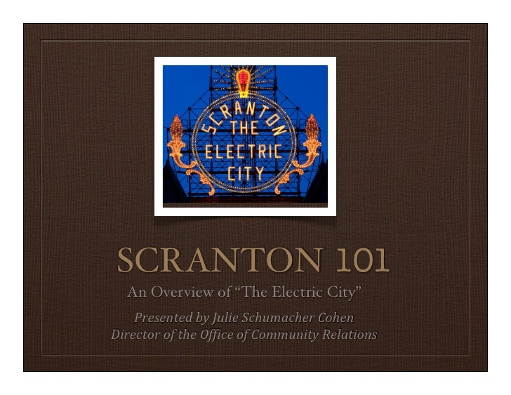 "SCRANTON 101   An Overview of ""The Electric City""    Presented	  by	  Julie	  Schumacher	  CohenDirector	  of	  the	  Of9i..."