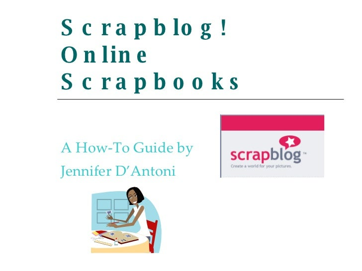 Scrapblog! Online Scrapbooks A How-To Guide by Jennifer D'Antoni