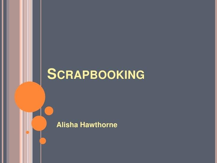 Scrapbooking<br />Alisha Hawthorne<br />