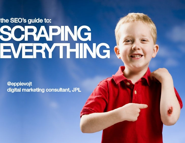 the SEO's guide to: !SCRAPING!EVERYTHING!  @eppievojt!  digital marketing consultant, JPL!